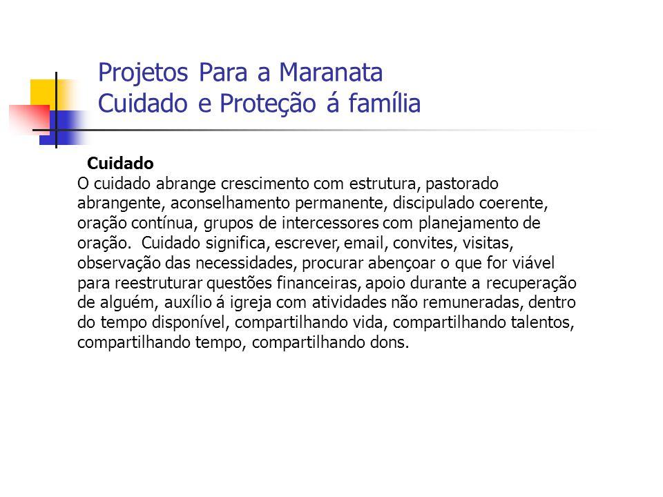 Projetos Para a Maranata Cuidado e Proteção á família Cuidado O cuidado abrange crescimento com estrutura, pastorado abrangente, aconselhamento perman