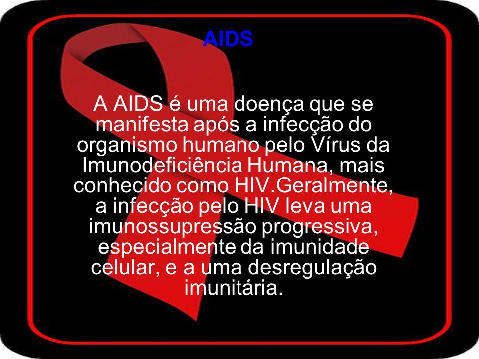 AIDS A AIDS é uma doença que se manifesta após a infecção do organismo humano pelo Vírus da Imunodeficiência Humana, mais conhecido como HIV.Geralmente, a infecção pelo HIV leva uma imunossupressão progressiva, especialmente da imunidade celular, e a uma desregulação imunitária.