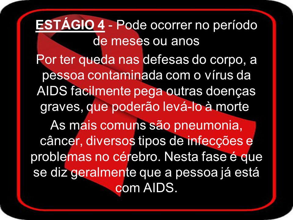 ESTÁGIO 4 - Pode ocorrer no período de meses ou anos Por ter queda nas defesas do corpo, a pessoa contaminada com o vírus da AIDS facilmente pega outras doenças graves, que poderão levá-lo à morte.