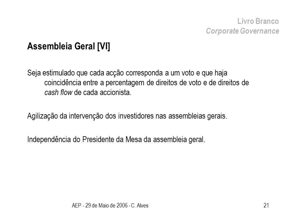 AEP - 29 de Maio de 2006 - C. Alves21 Assembleia Geral [VI] Seja estimulado que cada acção corresponda a um voto e que haja coincidência entre a perce