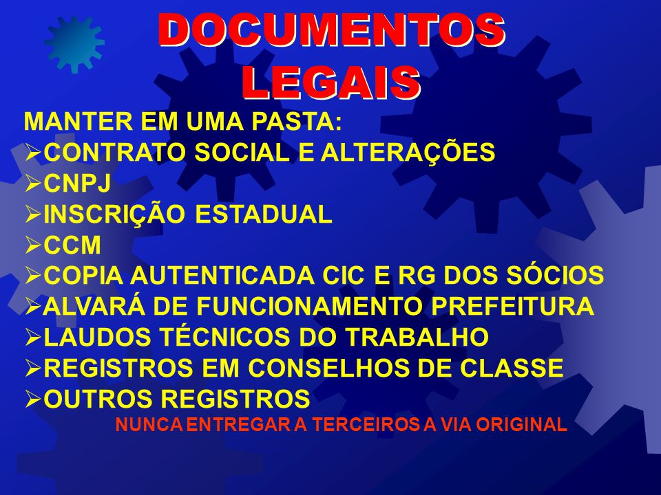 MANTER EM UMA PASTA:   CONTRATO SOCIAL E ALTERAÇÕES   CNPJ   INSCRIÇÃO ESTADUAL   CCM   COPIA AUTENTICADA CIC E RG DOS SÓCIOS   ALVARÁ DE FUNCIONAMENTO PREFEITURA   LAUDOS TÉCNICOS DO TRABALHO   REGISTROS EM CONSELHOS DE CLASSE   OUTROS REGISTROS NUNCA ENTREGAR A TERCEIROS A VIA ORIGINAL DOCUMENTOS LEGAIS