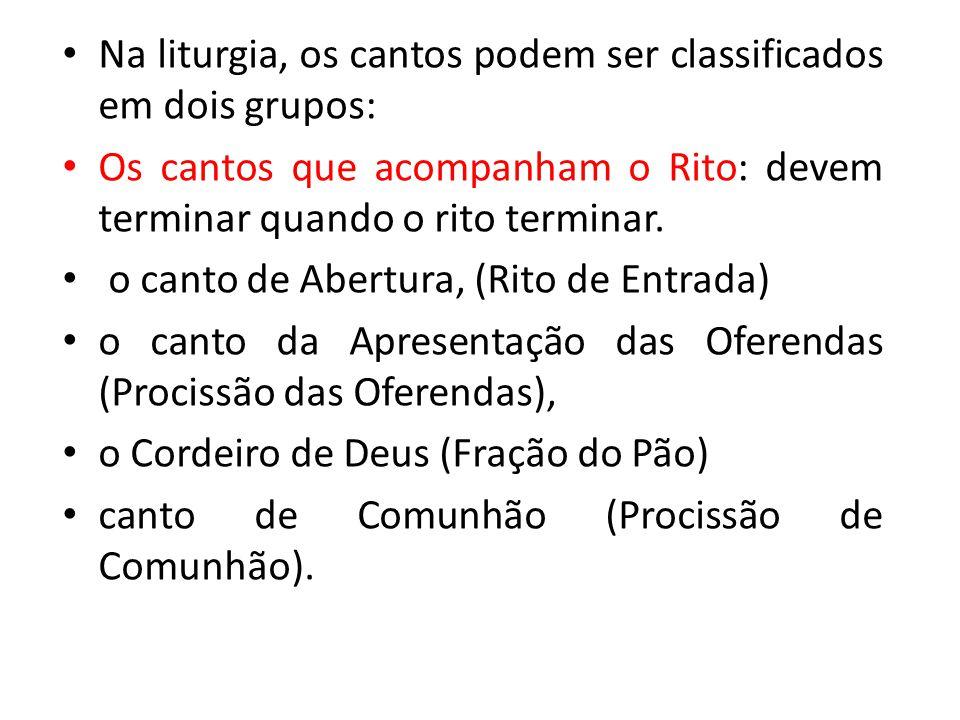 Na liturgia, os cantos podem ser classificados em dois grupos: Os cantos que acompanham o Rito: devem terminar quando o rito terminar. o canto de Aber