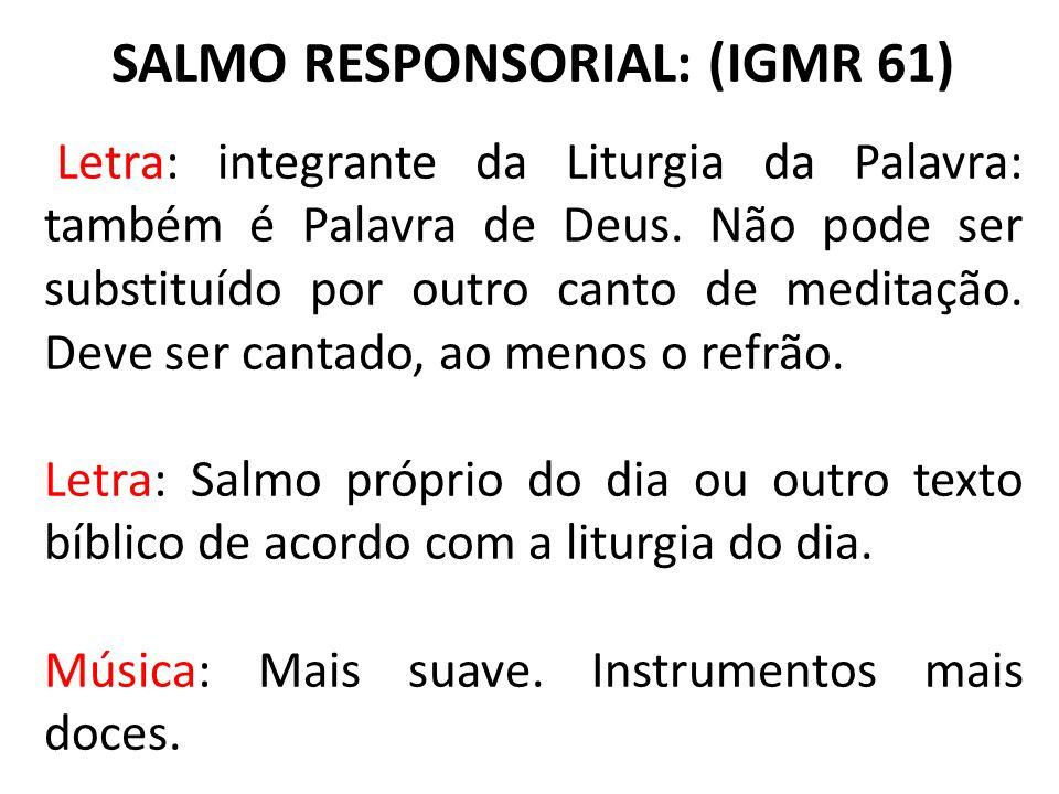 SALMO RESPONSORIAL: (IGMR 61) Letra: integrante da Liturgia da Palavra: também é Palavra de Deus. Não pode ser substituído por outro canto de meditaçã