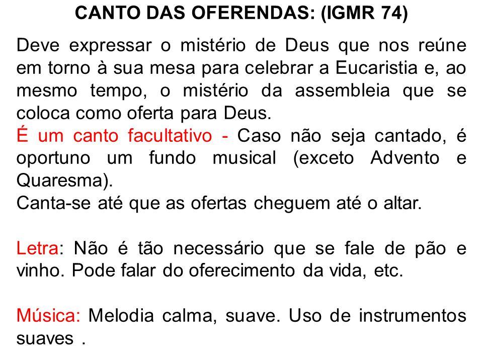 CANTO DAS OFERENDAS: (IGMR 74) Deve expressar o mistério de Deus que nos reúne em torno à sua mesa para celebrar a Eucaristia e, ao mesmo tempo, o mis