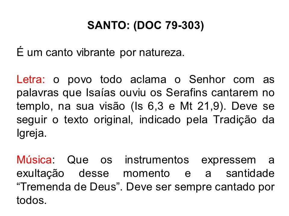 SANTO: (DOC 79-303) É um canto vibrante por natureza. Letra: o povo todo aclama o Senhor com as palavras que Isaías ouviu os Serafins cantarem no temp