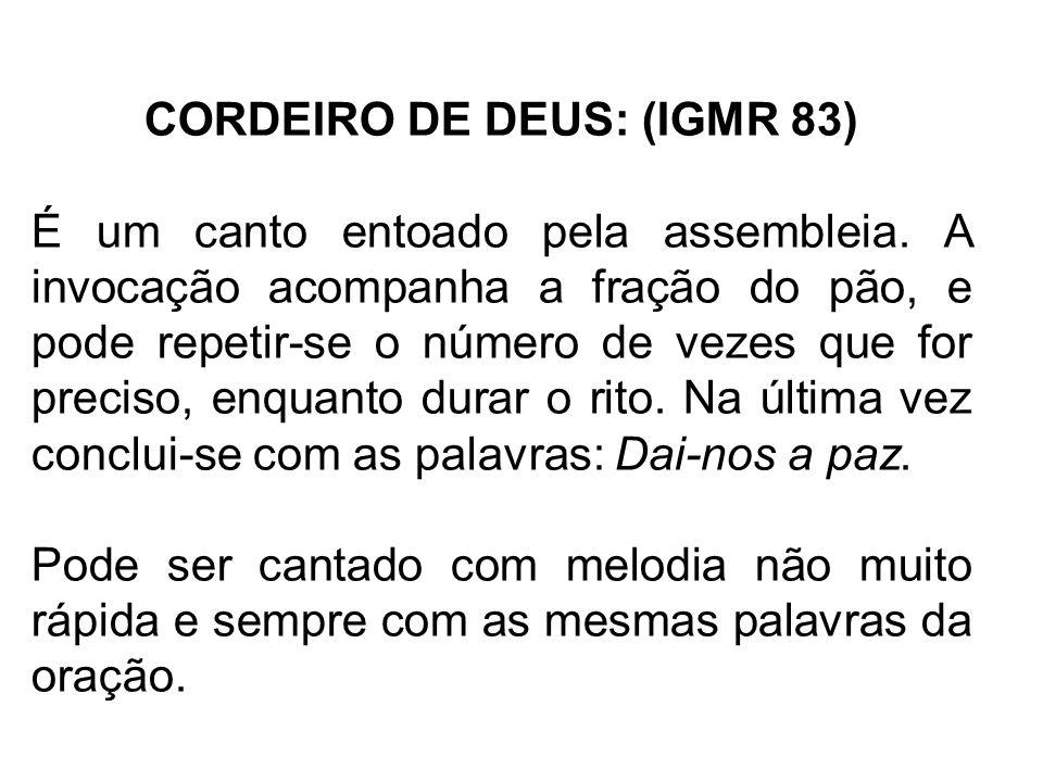 CORDEIRO DE DEUS: (IGMR 83) É um canto entoado pela assembleia. A invocação acompanha a fração do pão, e pode repetir-se o número de vezes que for pre