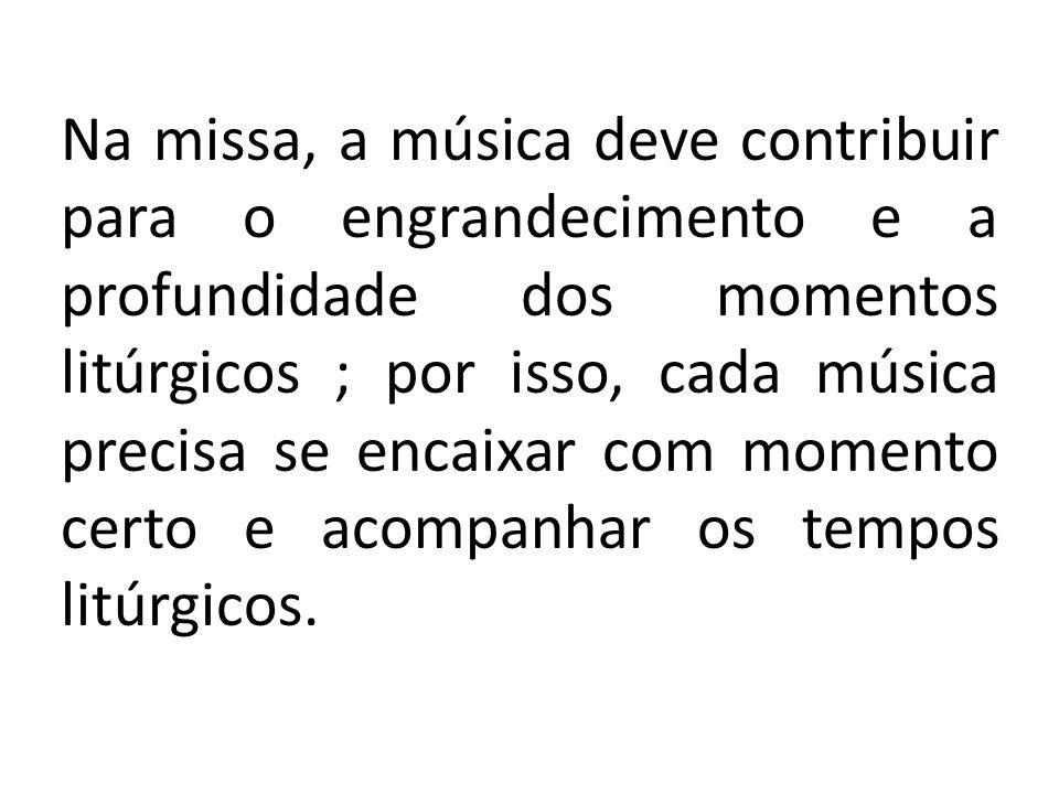 Na missa, a música deve contribuir para o engrandecimento e a profundidade dos momentos litúrgicos ; por isso, cada música precisa se encaixar com mom