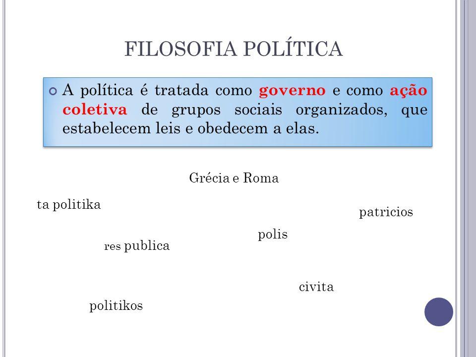FILOSOFIA POLÍTICA A política é tratada como governo e como ação coletiva de grupos sociais organizados, que estabelecem leis e obedecem a elas. Gréci