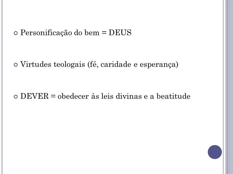 Personificação do bem = DEUS Virtudes teologais (fé, caridade e esperança) DEVER = obedecer às leis divinas e a beatitude