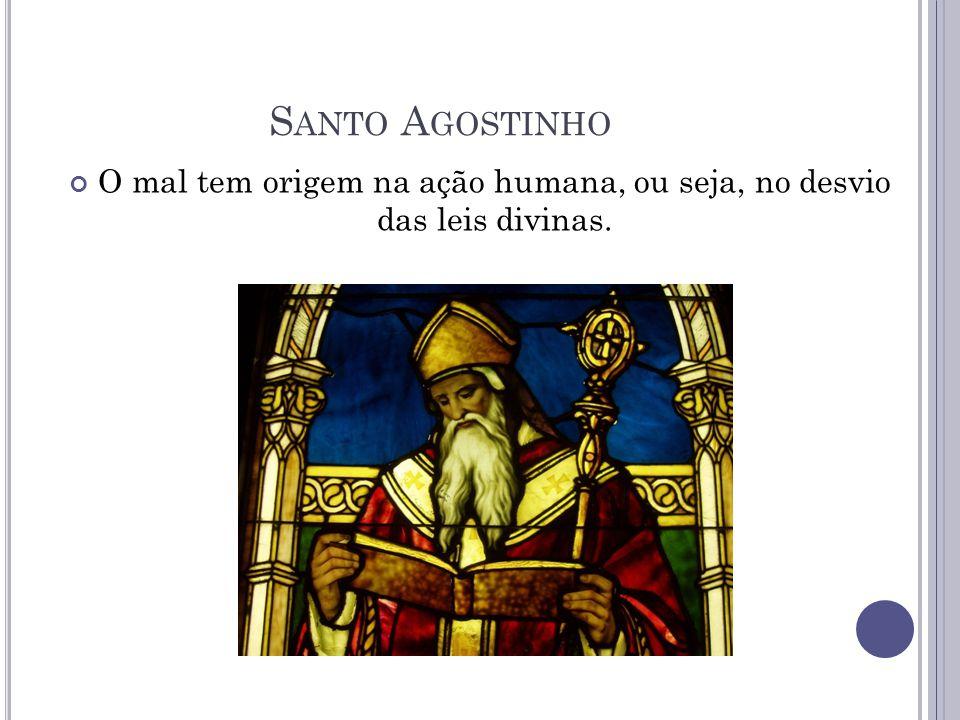 O mal tem origem na ação humana, ou seja, no desvio das leis divinas. S ANTO A GOSTINHO
