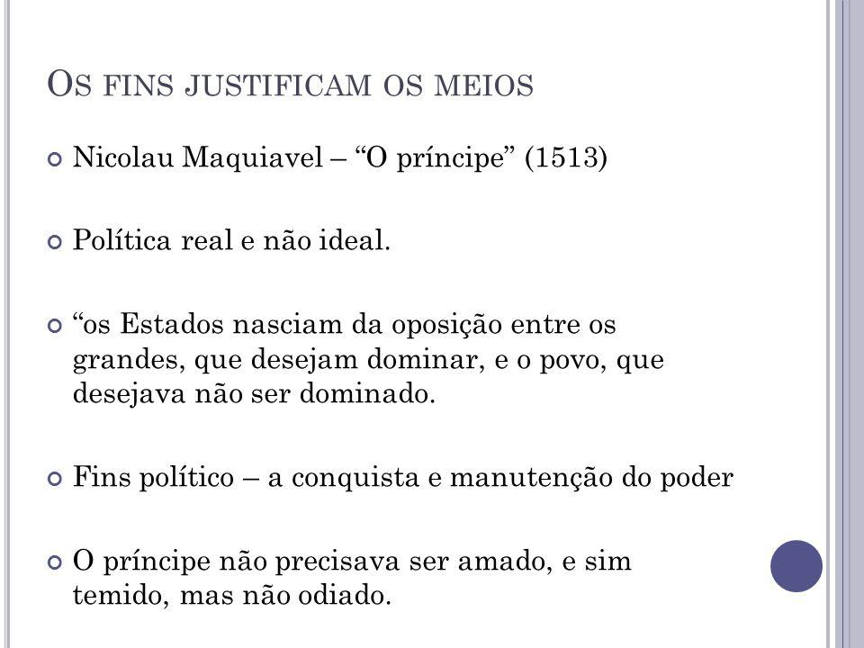 """O S FINS JUSTIFICAM OS MEIOS Nicolau Maquiavel – """"O príncipe"""" (1513) Política real e não ideal. """"os Estados nasciam da oposição entre os grandes, que"""