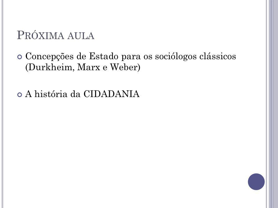 P RÓXIMA AULA Concepções de Estado para os sociólogos clássicos (Durkheim, Marx e Weber) A história da CIDADANIA