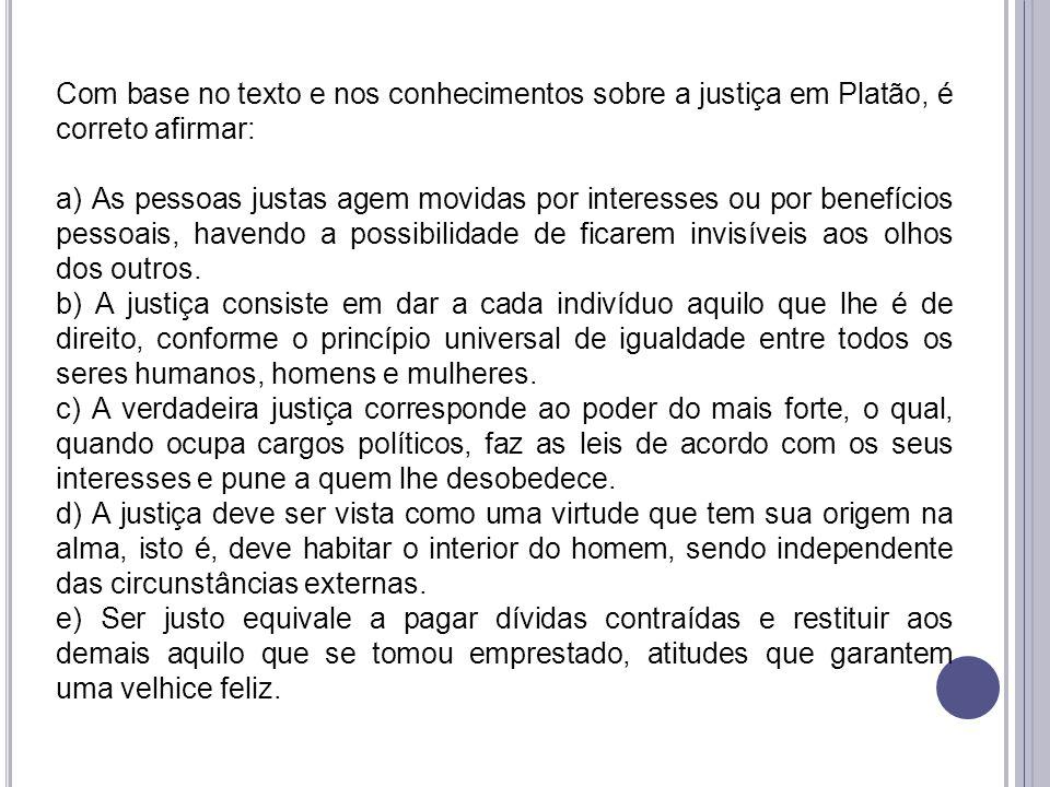 Com base no texto e nos conhecimentos sobre a justiça em Platão, é correto afirmar: a) As pessoas justas agem movidas por interesses ou por benefícios