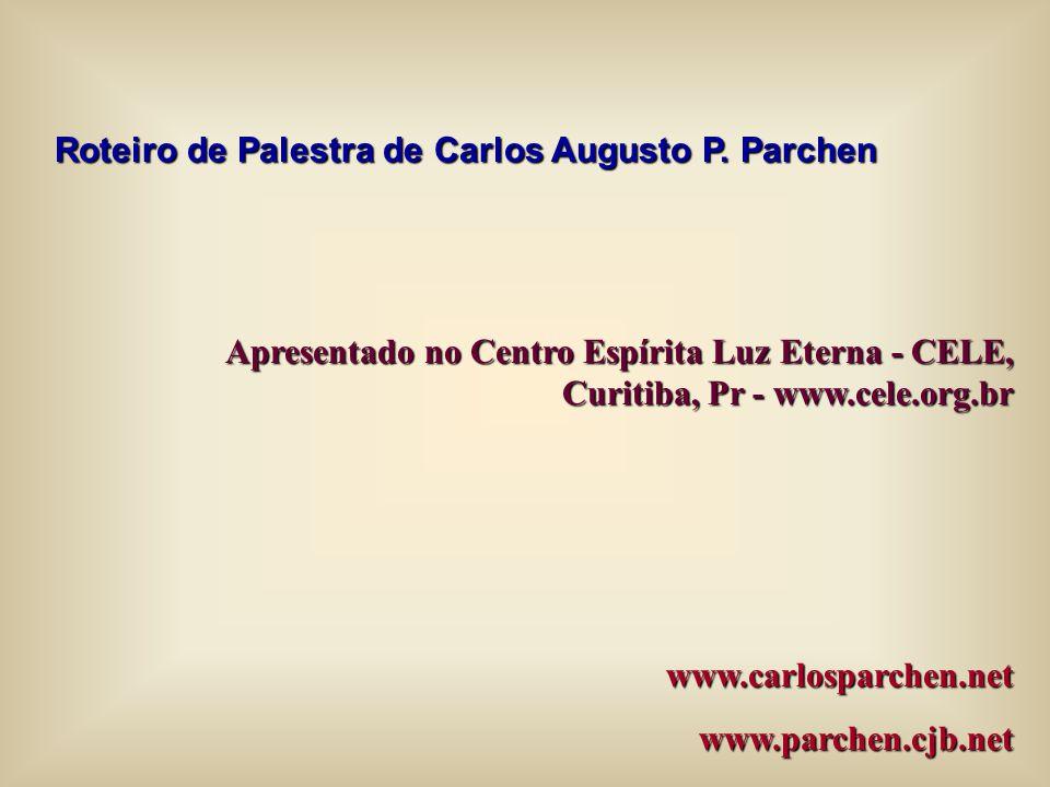Roteiro de Palestra de Carlos Augusto P. Parchen Apresentado no Centro Espírita Luz Eterna - CELE, Curitiba, Pr - www.cele.org.br www.carlosparchen.ne