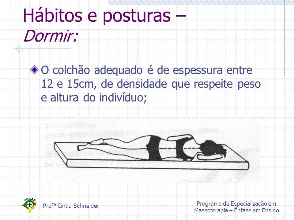 Profª Cintia Schneider Programa de Especialização em Massoterapia – Ênfase em Ensino Hábitos e posturas – Dormir: O colchão adequado é de espessura entre 12 e 15cm, de densidade que respeite peso e altura do indivíduo;