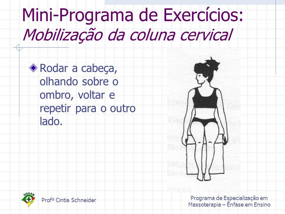 Profª Cintia Schneider Programa de Especialização em Massoterapia – Ênfase em Ensino Mini-Programa de Exercícios: Mobilização da coluna cervical Rodar a cabeça, olhando sobre o ombro, voltar e repetir para o outro lado.