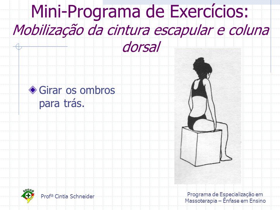 Profª Cintia Schneider Programa de Especialização em Massoterapia – Ênfase em Ensino Mini-Programa de Exercícios: Mobilização da cintura escapular e coluna dorsal Girar os ombros para trás.