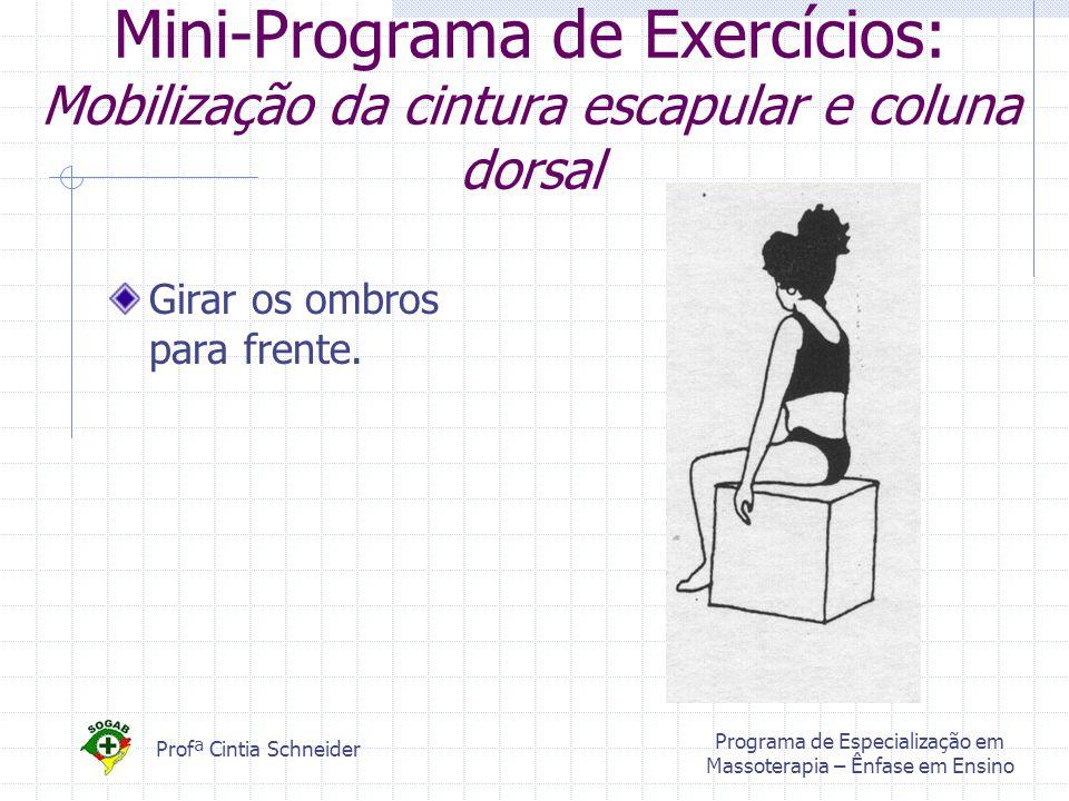 Profª Cintia Schneider Programa de Especialização em Massoterapia – Ênfase em Ensino Mini-Programa de Exercícios: Mobilização da cintura escapular e coluna dorsal Girar os ombros para frente.