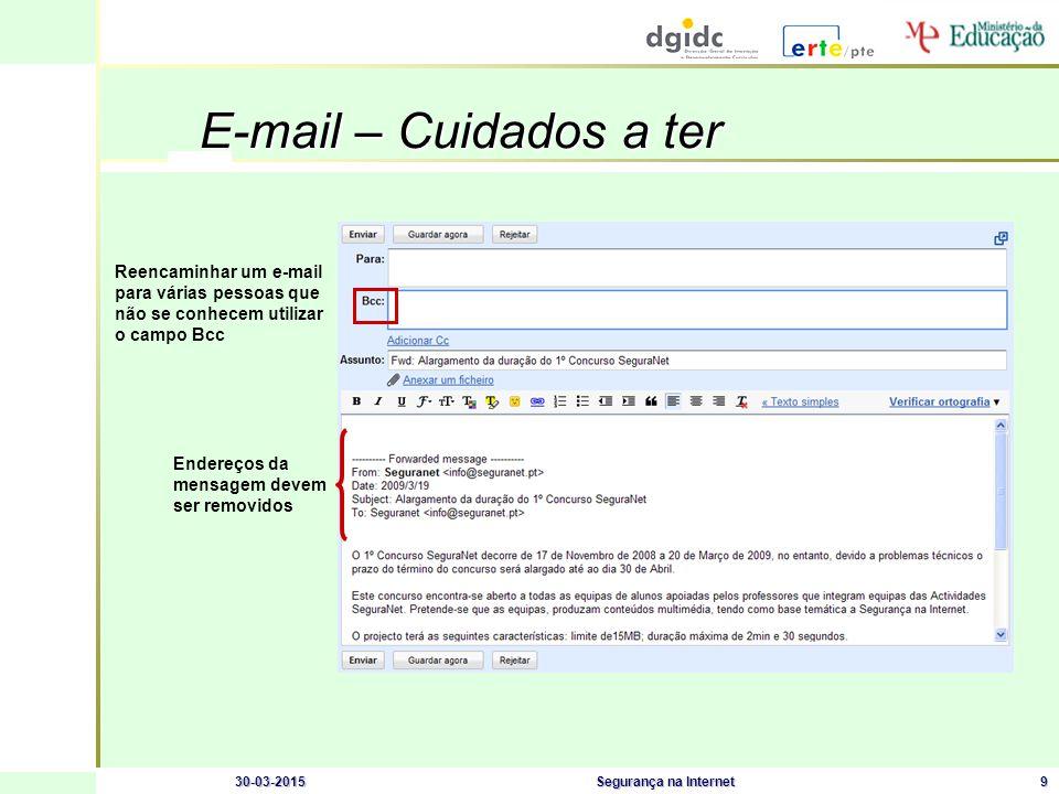 30-03-2015Segurança na Internet9 E-mail – Cuidados a ter Endereços da mensagem devem ser removidos Reencaminhar um e-mail para várias pessoas que não se conhecem utilizar o campo Bcc
