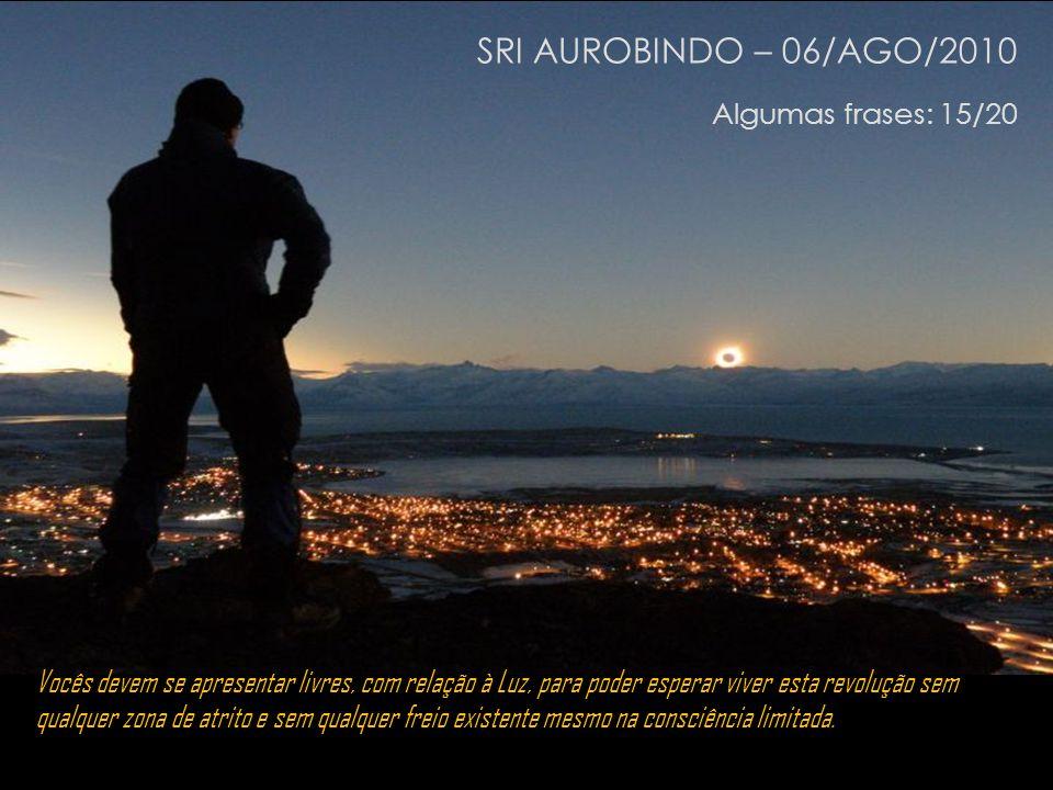 SRI AUROBINDO – 06/AGO/2010 Algumas frases: 14/20 Vocês não devem mais crer em nada, exceto no que vocês vivem.