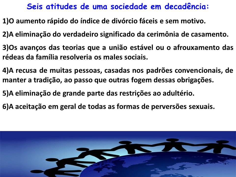 Seis atitudes de uma sociedade em decadência: 1)O aumento rápido do índice de divórcio fáceis e sem motivo. 2)A eliminação do verdadeiro significado d