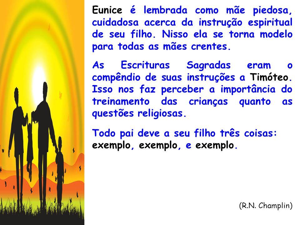 Eunice é lembrada como mãe piedosa, cuidadosa acerca da instrução espiritual de seu filho. Nisso ela se torna modelo para todas as mães crentes. As Es