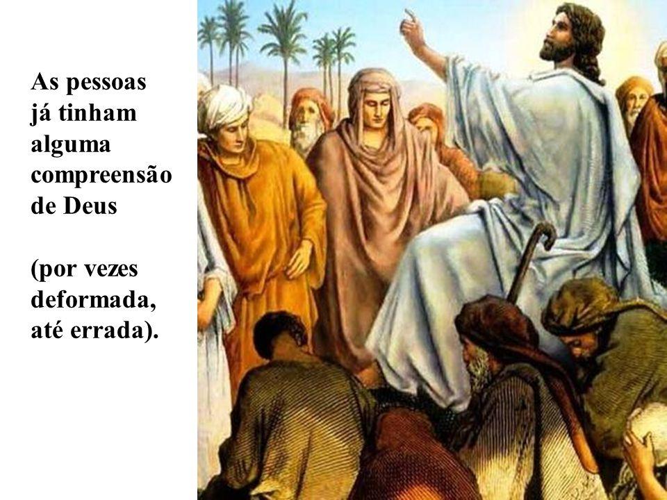 As pessoas já tinham alguma compreensão de Deus (por vezes deformada, até errada).