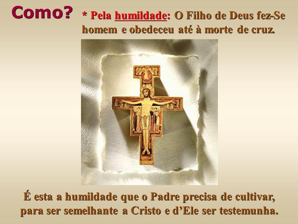 * Pela humildade: O Filho de Deus fez-Se homem e obedeceu até à morte de cruz.