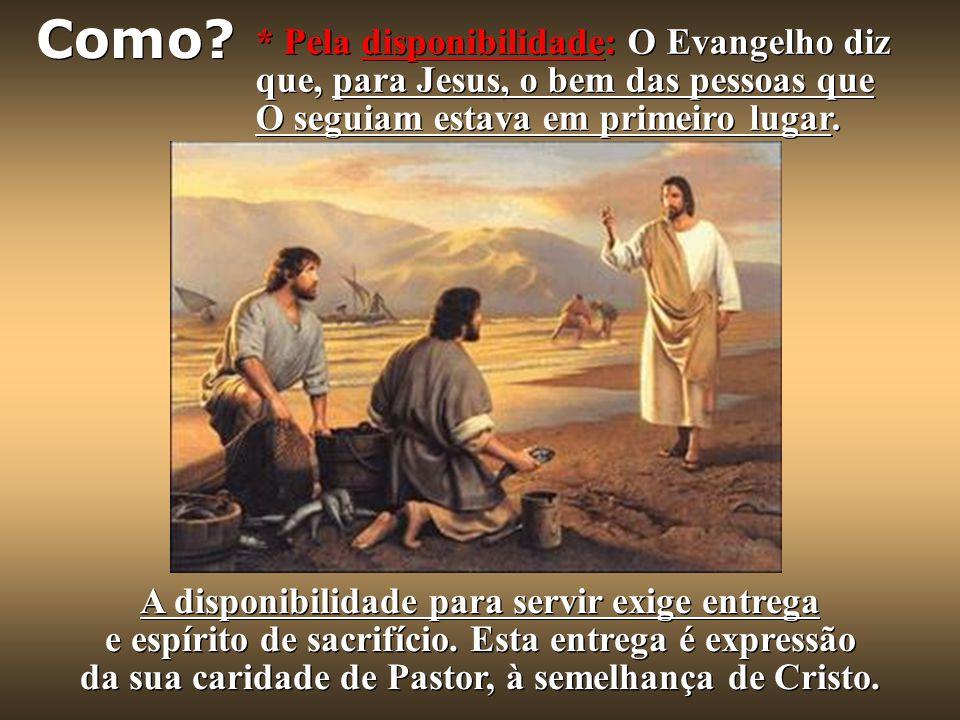 * Pela disponibilidade: O Evangelho diz que, para Jesus, o bem das pessoas que O seguiam estava em primeiro lugar.