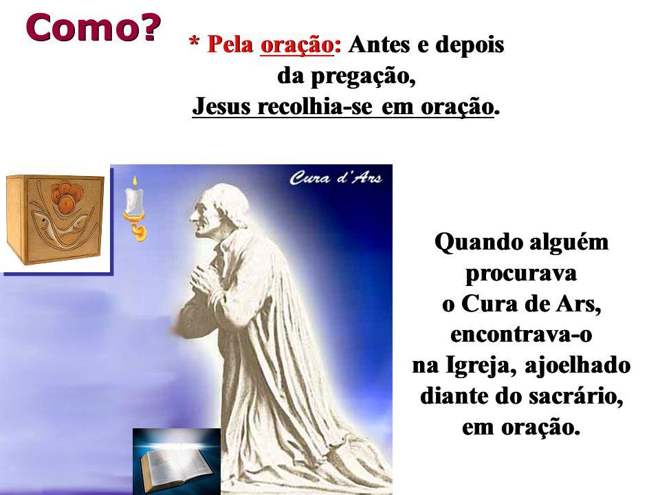 * Pela oração: Antes e depois da pregação, Jesus recolhia-se em oração.