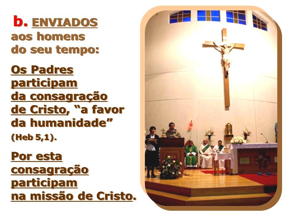 """b. ENVIADOS aos homens do seu tempo: Os Padres participam da consagração de Cristo, """"a favor da humanidade"""" (Heb 5,1). Por esta consagração participam"""