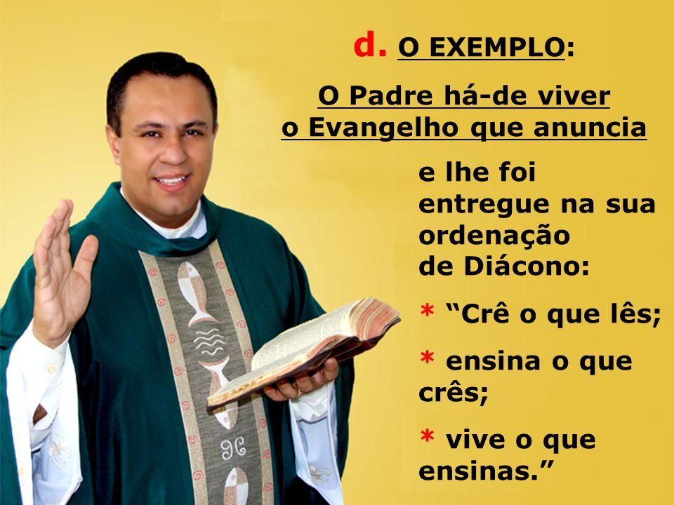 e lhe foi entregue na sua ordenação de Diácono: * Crê o que lês; * ensina o que crês; * vive o que ensinas. d.