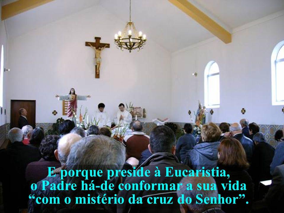 E porque preside à Eucaristia, o Padre há-de conformar a sua vida com o mistério da cruz do Senhor .