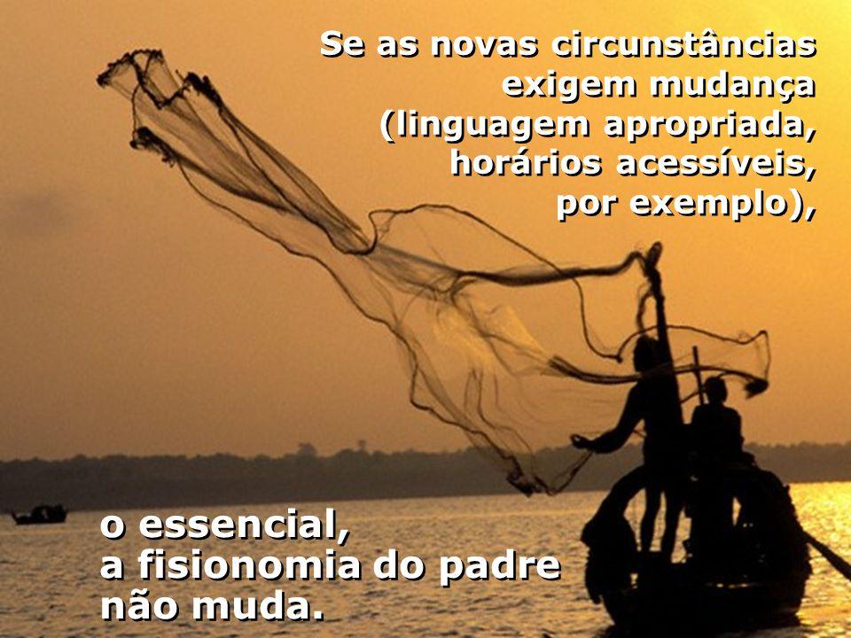 Se as novas circunstâncias exigem mudança (linguagem apropriada, horários acessíveis, por exemplo), o essencial, a fisionomia do padre não muda.