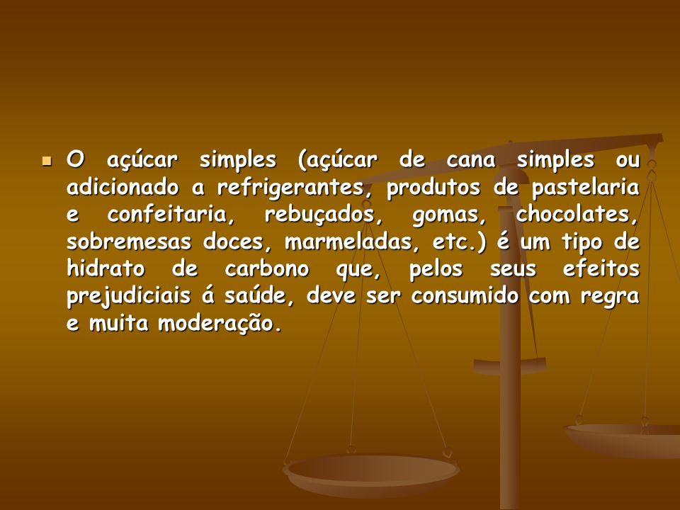 O açúcar simples (açúcar de cana simples ou adicionado a refrigerantes, produtos de pastelaria e confeitaria, rebuçados, gomas, chocolates, sobremesas