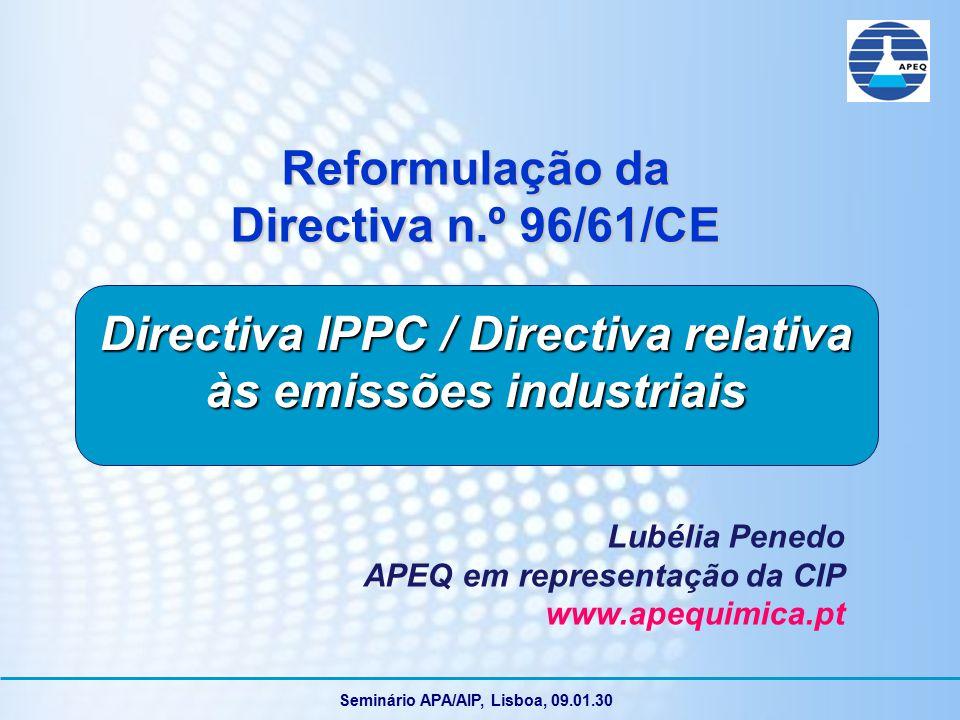 Seminário APA/AIP, Lisboa, 09.01.30 Reformulação da Directiva n.º 96/61/CE Lubélia Penedo APEQ em representação da CIP www.apequimica.pt Directiva IPPC / Directiva relativa às emissões industriais
