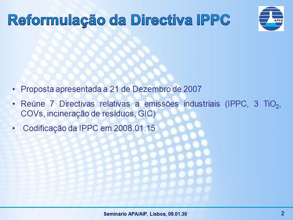 Seminário APA/AIP, Lisboa, 09.01.30 3 Argumentos a favor da reformulação da Directiva Visa uma redução ainda maior das emissões industriais para que se alcancem os objectivos da Estratégia Temática sobre a Poluição Atmosférica : Redução de 30% SO 2, 35% NO x, 24% PM 2.5 e 17% COV Considera que implementação das MTD foi deficiente A implementação do critério da flexibilidade (características técnicas, localização geográfica e condições ambientais locais) é pouco transparente Comissão