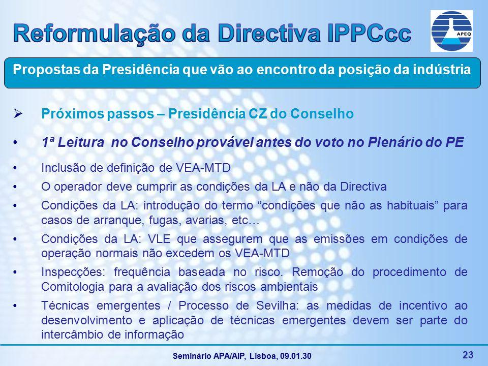 Seminário APA/AIP, Lisboa, 09.01.30 23  Próximos passos – Presidência CZ do Conselho 1ª Leitura no Conselho provável antes do voto no Plenário do PE Inclusão de definição de VEA-MTD O operador deve cumprir as condições da LA e não da Directiva Condições da LA: introdução do termo condições que não as habituais para casos de arranque, fugas, avarias, etc… Condições da LA: VLE que assegurem que as emissões em condições de operação normais não excedem os VEA-MTD Inspecções: frequência baseada no risco.