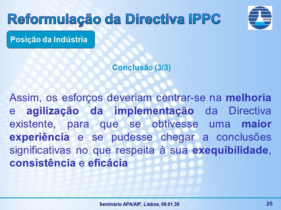 Seminário APA/AIP, Lisboa, 09.01.30 26 Conclusão (3/3) Assim, os esforços deveriam centrar-se na melhoria e agilização da implementação da Directiva existente, para que se obtivesse uma maior experiência e se pudesse chegar a conclusões significativas no que respeita à sua exequibilidade, consistência e eficácia Posição da Indústria