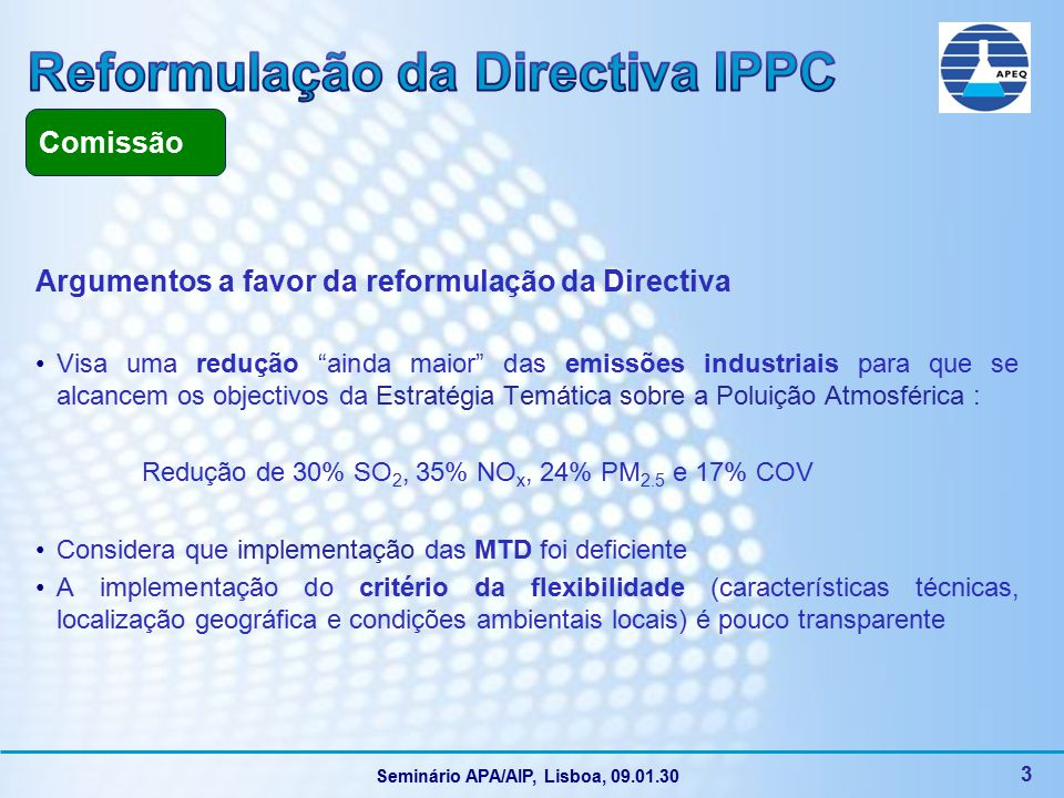 Seminário APA/AIP, Lisboa, 09.01.30 4 PROCEDIMENTO de CO-DECISÃO & CALENDÁRIO (1ª Leitura) 1ª Leitura PE Proposta COM 21/12/2007 Comissão ENVI 2/07/2008 Voto no ENVI 22 Janeiro 2009 Opinião da Comissão sobre emendas do PE 1ª Leitura Conselho ELEIÇÕES / NOVO PE JUNHO 2009 Emendas de compromisso do relator – Julho 2008 Conselho WPs Better Regulation Environment (Maio 2008) Voto em Plenário PE Março / Abril 2009 (?) COREPER 2ª Leitura PE e Conselho