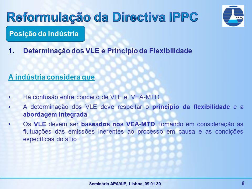 Seminário APA/AIP, Lisboa, 09.01.30 8 1.Determinação dos VLE e Princípio da Flexibilidade A indústria considera que Há confusão entre conceito de VLE e VEA-MTD A determinação dos VLE deve respeitar o princípio da flexibilidade e a abordagem integrada Os VLE devem ser baseados nos VEA-MTD, tomando em consideração as flutuações das emissões inerentes ao processo em causa e as condições específicas do sítio Posição da Indústria