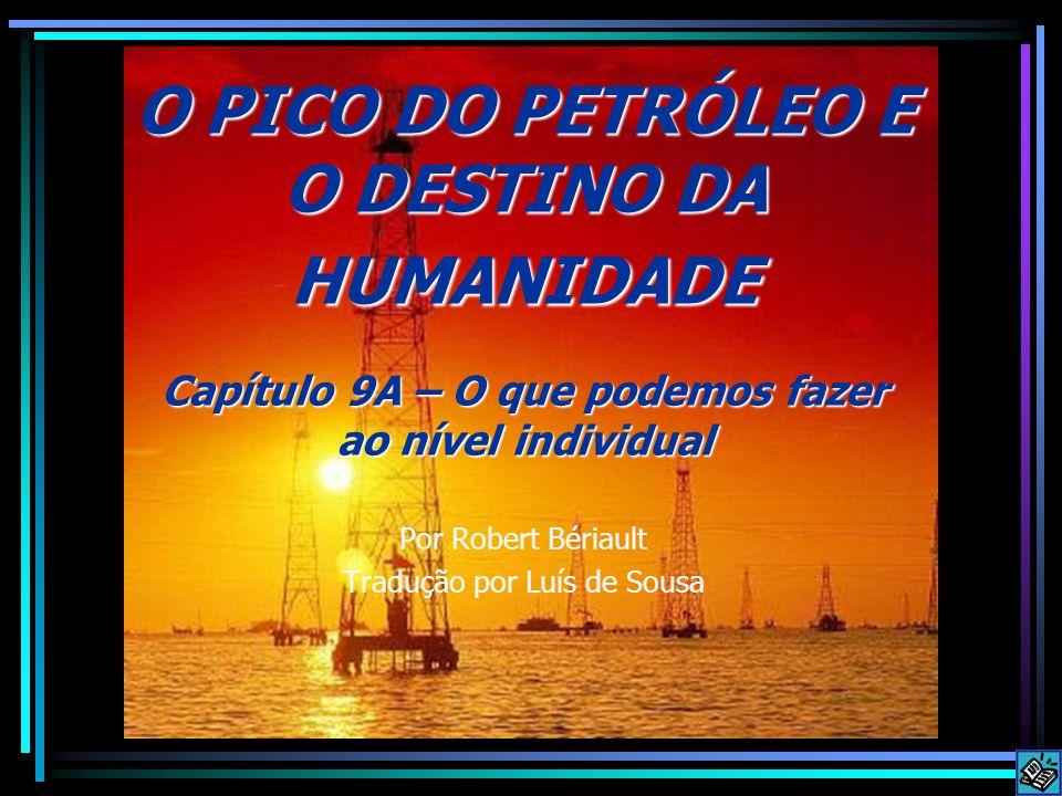 O PICO DO PETRÓLEO E O DESTINO DA HUMANIDADE Capítulo 9A – O que podemos fazer ao nível individual Por Robert Bériault Tradução por Luís de Sousa