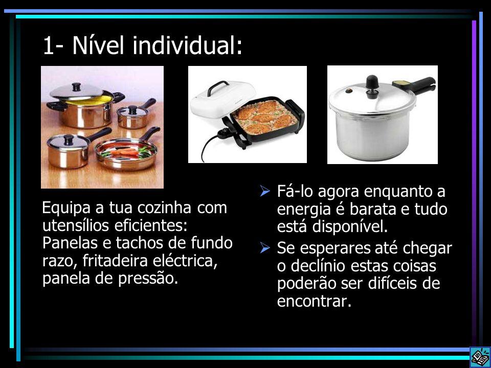 1- Nível individual: Equipa a tua cozinha com utensílios eficientes: Panelas e tachos de fundo razo, fritadeira eléctrica, panela de pressão.  Fá-lo