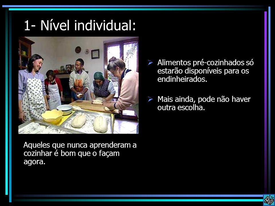 1- Nível individual: Aqueles que nunca aprenderam a cozinhar é bom que o façam agora.  Alimentos pré-cozinhados só estarão disponíveis para os endinh