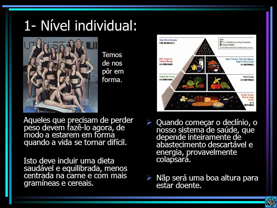 1- Nível individual: Aqueles que precisam de perder peso devem fazê-lo agora, de modo a estarem em forma quando a vida se tornar difícil. Isto deve in