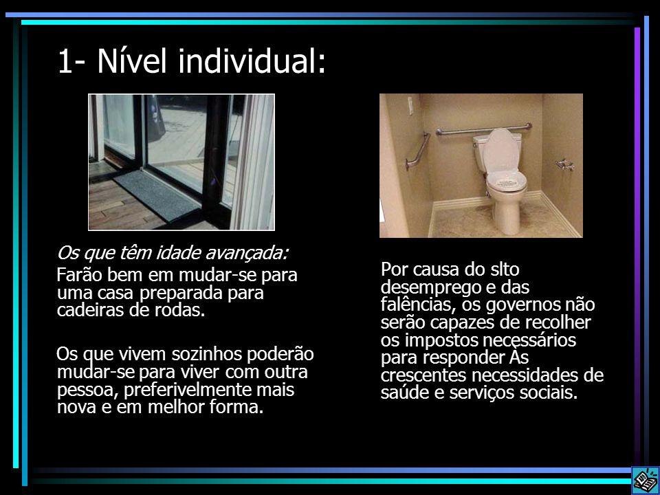 1- Nível individual: Os que têm idade avançada: Farão bem em mudar-se para uma casa preparada para cadeiras de rodas. Os que vivem sozinhos poderão mu