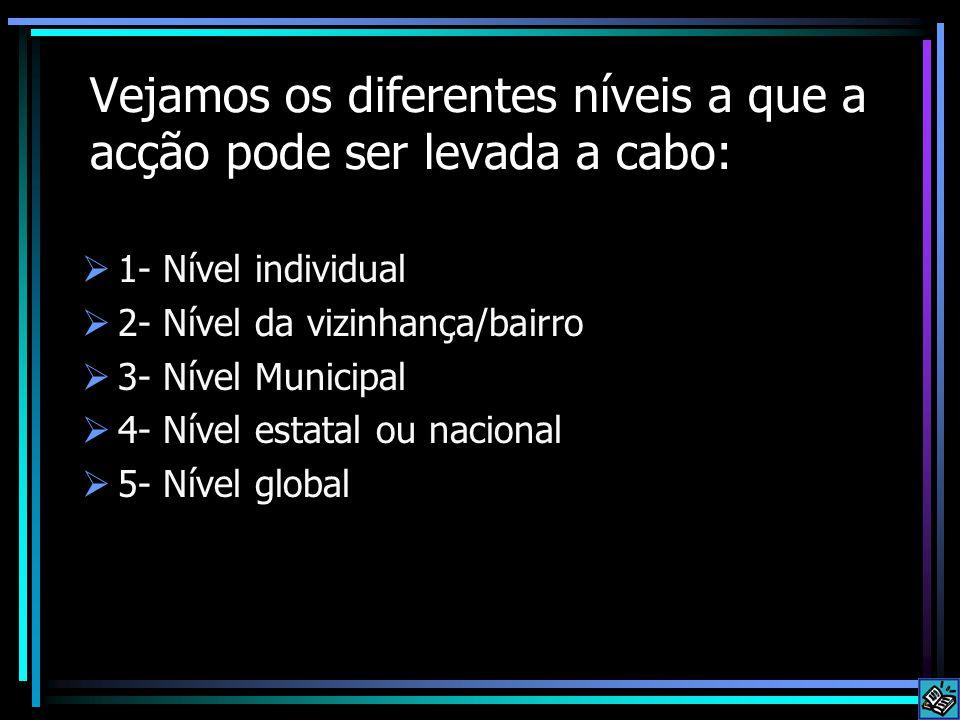 Vejamos os diferentes níveis a que a acção pode ser levada a cabo:  1- Nível individual  2- Nível da vizinhança/bairro  3- Nível Municipal  4- Nível estatal ou nacional  5- Nível global