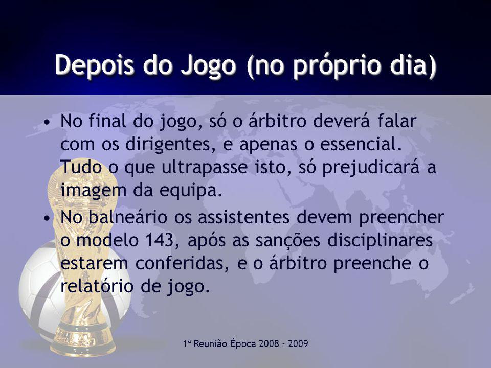 1ª Reunião Época 2008 - 2009 Depois do Jogo (no próprio dia) No final do jogo, só o árbitro deverá falar com os dirigentes, e apenas o essencial.