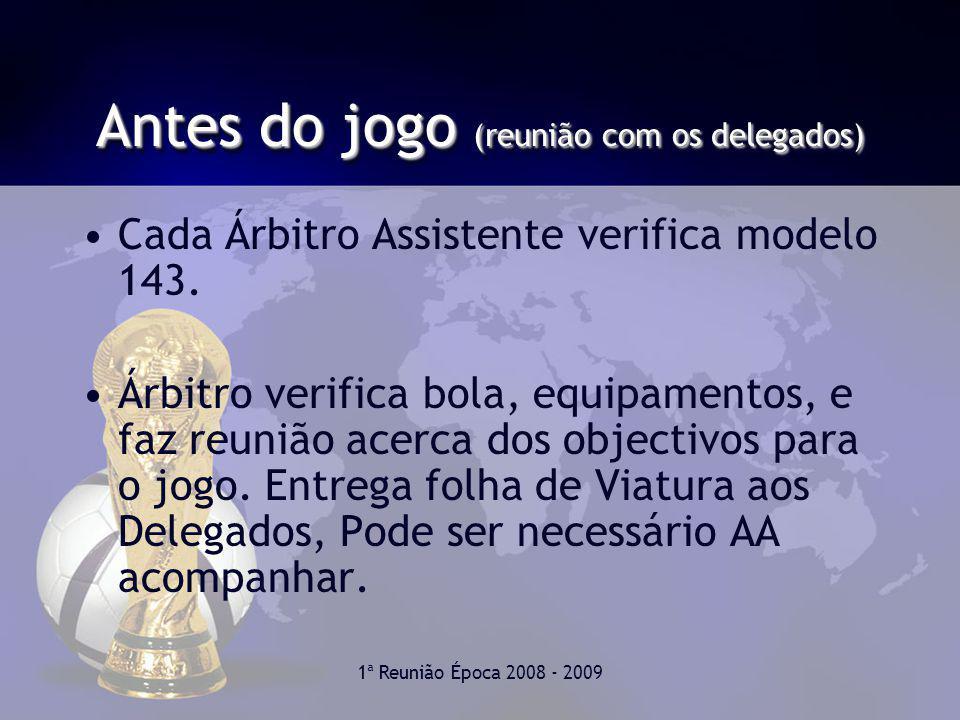 1ª Reunião Época 2008 - 2009 Antes do jogo (reunião com os delegados) Cada Árbitro Assistente verifica modelo 143.
