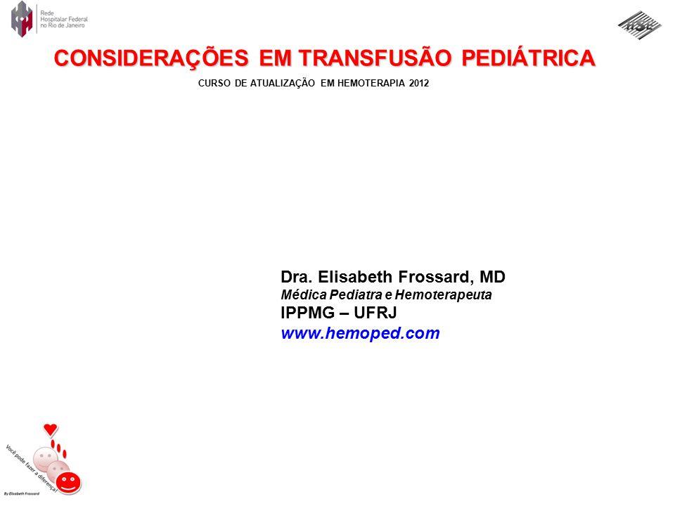 CURSO DE ATUALIZAÇÃO EM HEMOTERAPIA 2012 DRA. ELISABETH FROSSARD, MD – www.hemoped.com CONSIDERAÇÕES EM TRANSFUSÃO PEDIÁTRICA Dra. Elisabeth Frossard,